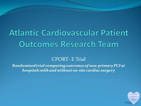 CPORT- E Trial Randomized trial comparing outcomes of non-primary PCI at hospitals with and without on-site cardiac surgery.