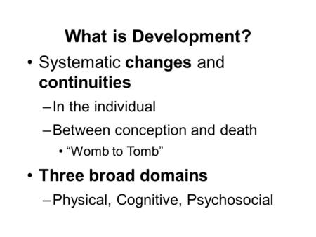 "What is Development? Systematic changes and continuities –In the individual –Between conception and death ""Womb to Tomb"" Three broad domains –Physical,"