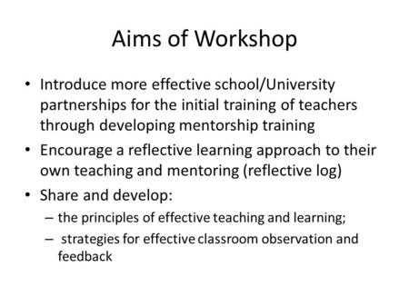 Aims of Workshop Introduce more effective school/University partnerships for the initial training of teachers through developing mentorship training Encourage.