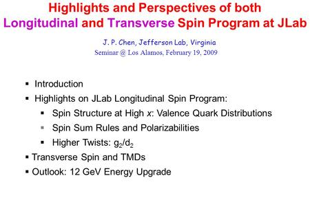 Highlights and Perspectives of both Longitudinal and Transverse Spin Program at JLab J. P. Chen, Jefferson Lab, Virginia Los Alamos, February.
