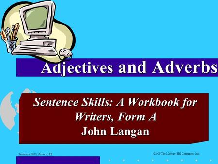 Sentence Skills: A Workbook <strong>for</strong> Writers, Form A John Langan <strong>Adjectives</strong> and Adverbs Sentence Skills, Form A, 8E ©2009 The McGraw-Hill Companies, Inc.