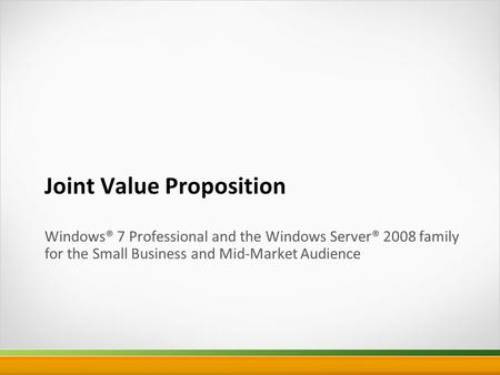 Joint Value Proposition Windows® 7 Professional and the Windows Server® 2008 family for the Small Business and Mid-Market Audience.