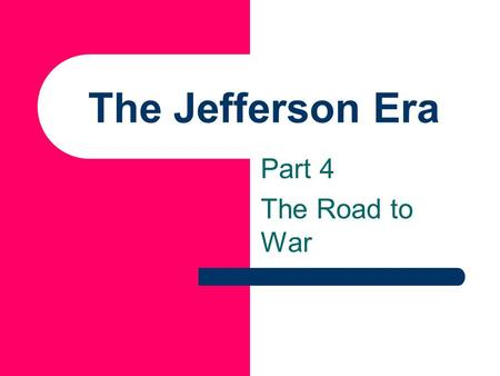 The Jefferson Era Part 4 The Road to War.