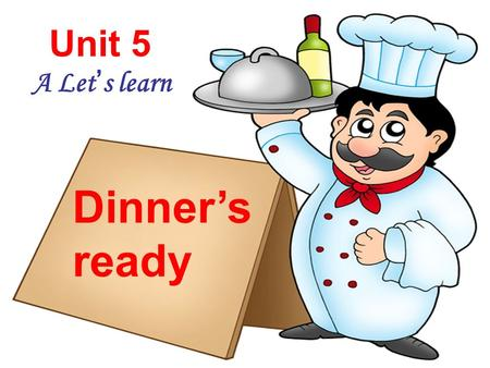 Unit 5 A Let's learn Dinner's ready Go to the study. Read a book. Go to the living room. Watch TV. Go to the kitchen. Have a snack. Go to the bathroom.