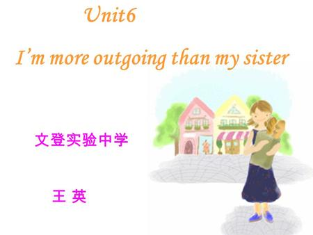 Unit6 I'm more outgoing than my sister 文登实验中学 王 英.