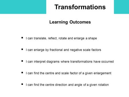 Transformations Learning Outcomes  I can translate, reflect, rotate and enlarge a shape  I can enlarge by fractional and negative scale factors  I can.