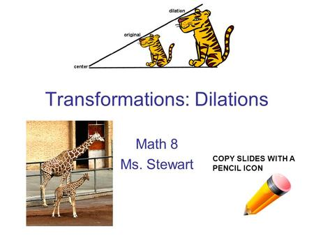 Transformations: Dilations Math 8 Ms. Stewart COPY SLIDES WITH A PENCIL ICON.