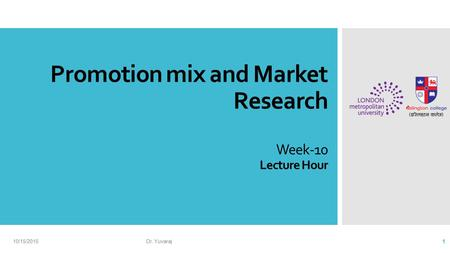 Promotion <strong>mix</strong> and <strong>Market</strong> Research Week-10 Lecture Hour 10/15/2015Dr. Yuvaraj 1.