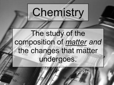 Chemistry The study of the composition of matter and the changes that matter undergoes.