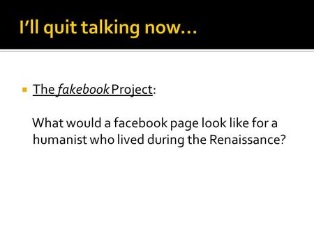  The fakebook Project: What would a facebook page look like for a humanist who lived during the Renaissance?
