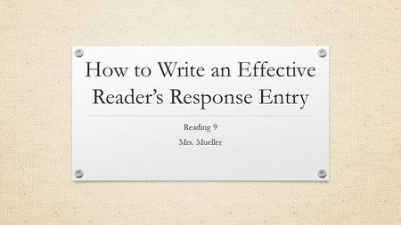 How to Write an Effective Reader's Response Entry Reading 9 Mrs. Mueller.