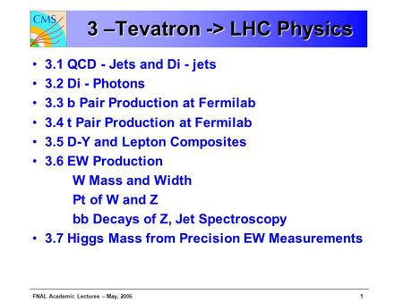 FNAL Academic Lectures – May, 20061 3 –Tevatron -> LHC Physics 3 –Tevatron -> LHC Physics 3.1 QCD - Jets and Di - jets 3.2 Di - Photons 3.3 b Pair Production.