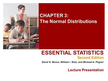 CHAPTER 3: The Normal Distributions ESSENTIAL STATISTICS Second Edition David S. Moore, William I. Notz, and Michael A. Fligner Lecture Presentation.