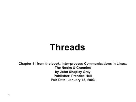 1 Threads Chapter 11 from the book: Inter-process Communications in Linux: The Nooks & Crannies by John Shapley Gray Publisher: Prentice Hall Pub Date: