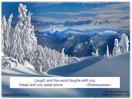 1 Laugh, and the world laughs with you. Weep and you weep alone.~Shakespeare~