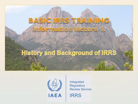 IAEA International Atomic Energy Agency. IAEA Outline Earlier services integrated into IRRS IRRT missions IRRS missions IRRS and the European Nuclear.