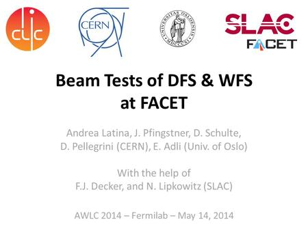 Beam Tests of DFS & WFS at FACET Andrea Latina, J. Pfingstner, D. Schulte, D. Pellegrini (CERN), E. Adli (Univ. of Oslo) With the help of F.J. Decker,