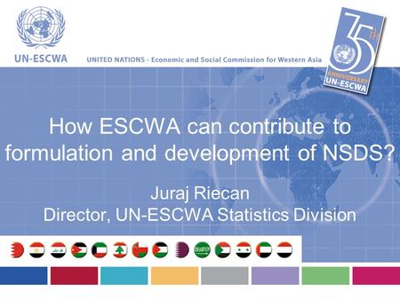 How ESCWA can contribute to formulation and development of NSDS? Juraj Riecan Director, UN-ESCWA Statistics Division.