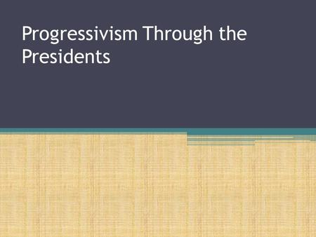 Progressivism Through the Presidents McKinley, Roosevelt, Taft, and Wilson.
