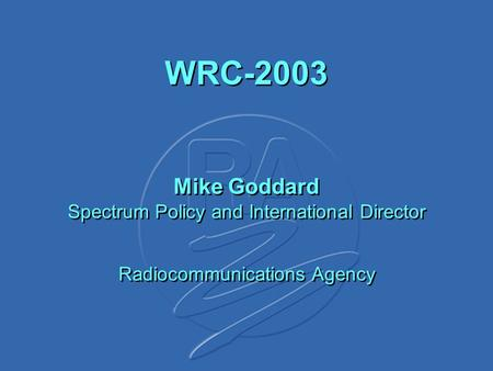 WRC-2003 Mike Goddard Spectrum Policy and International Director Radiocommunications Agency.