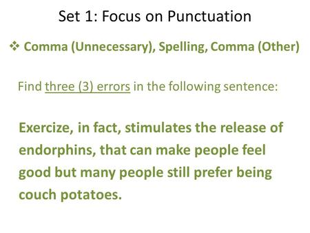 Set 1: Focus on Punctuation  Comma (Unnecessary), Spelling, Comma (Other) Find three (3) errors <strong>in</strong> the following sentence: Exercize, <strong>in</strong> fact, stimulates.