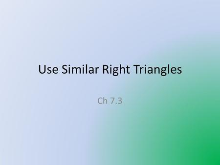 Use Similar Right Triangles Ch 7.3. Similar Right Triangle Theorem If the altitude is drawn to the hypotenuse of a right triangle, then the two triangles.