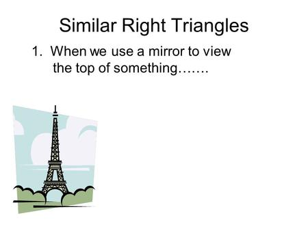 Similar Right Triangles 1. When we use a mirror to view the top of something…….
