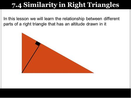 7.4 Similarity in Right Triangles In this lesson we will learn the relationship between different parts of a right triangle that has an altitude drawn.