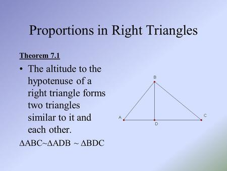 Proportions in Right Triangles Theorem 7.1 The altitude to the hypotenuse of a right triangle forms two triangles similar to it and each other.  ABC~