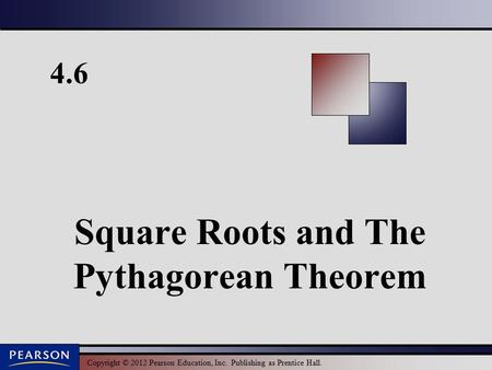 Copyright © 2012 Pearson Education, Inc. Publishing as Prentice Hall. 4.6 Square Roots and The Pythagorean Theorem.