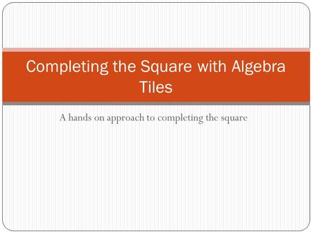 A hands on approach to completing the square Completing the Square with Algebra Tiles.