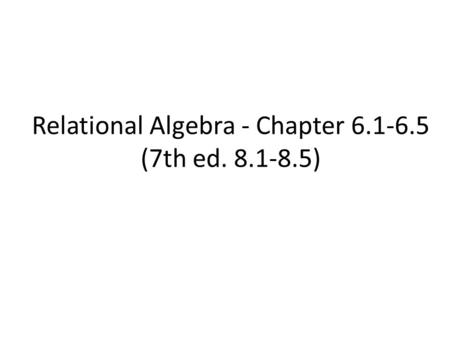 Relational Algebra - Chapter 6.1-6.5 (7th ed. 8.1-8.5)
