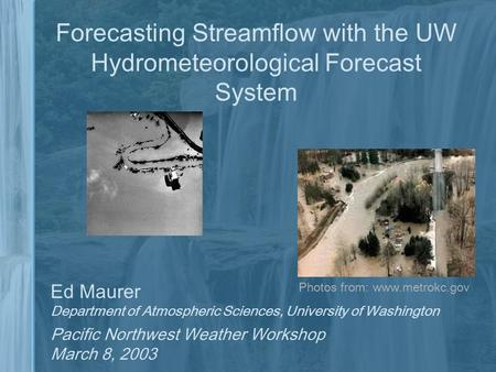 Forecasting Streamflow with the UW Hydrometeorological Forecast System Ed Maurer Department of Atmospheric Sciences, University of Washington Pacific Northwest.