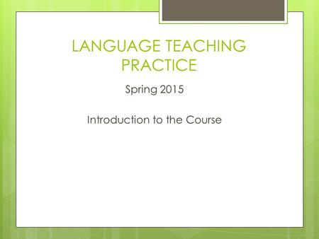 LANGUAGE TEACHING PRACTICE Spring 2015 Introduction to the Course.