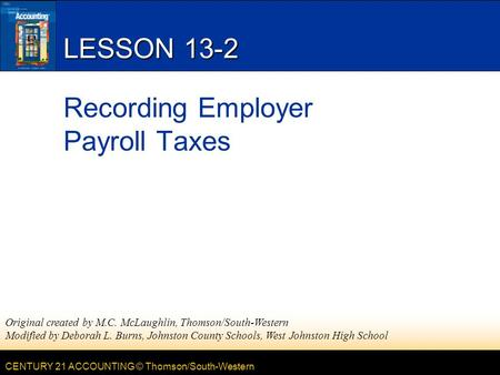 CENTURY 21 ACCOUNTING © Thomson/South-Western LESSON 13-2 Recording Employer Payroll Taxes Original created by M.C. McLaughlin, Thomson/South-Western Modified.