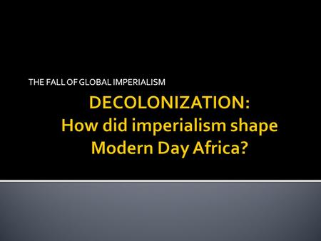 THE FALL OF GLOBAL IMPERIALISM.  After WWII, African nations were not willing to continue being colonized  Most African nations gained their independence.