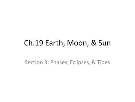 Ch.19 Earth, Moon, & Sun Section 3: Phases, Eclipses, & Tides.