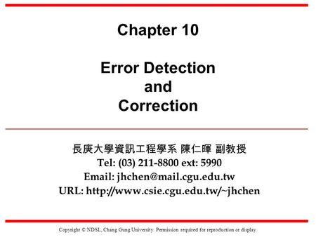 Copyright © NDSL, Chang Gung University. Permission required for reproduction or display. Chapter 10 Error Detection and Correction 長庚大學資訊工程學系 陳仁暉 副教授.