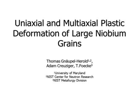 Uniaxial and Multiaxial Plastic Deformation of Large Niobium Grains Thomas Gnäupel-Herold 1,2, Adam Creuziger, T.Foecke 3 1 University of Maryland 2 NIST.