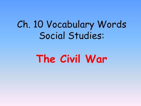 Ch. 10 Vocabulary Words Social Studies: The Civil War.