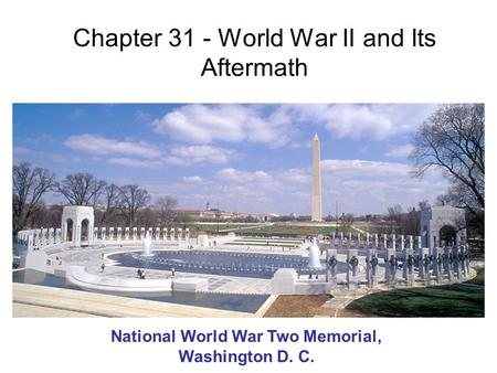Chapter 31 - World War II and Its Aftermath National World War Two Memorial, Washington D. C.