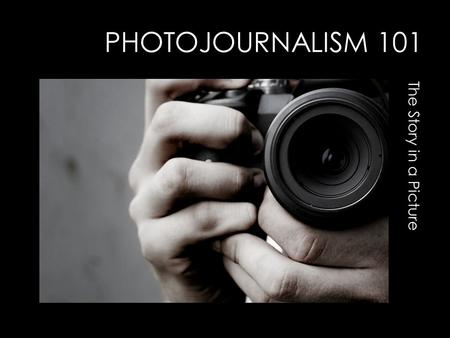 PHOTOJOURNALISM 101 The Story in a Picture. STORYTELLING GREAT PHOTOS TELL WHO,WHAT, WHEN, WHERE, WHY,AND HOW.