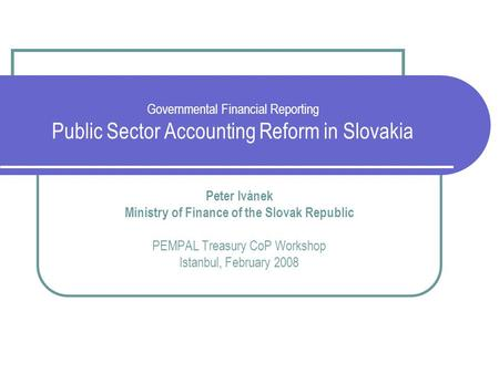 Governmental Financial Reporting Public Sector Accounting Reform in Slovakia Peter Ivánek Ministry of Finance of the Slovak Republic PEMPAL Treasury CoP.