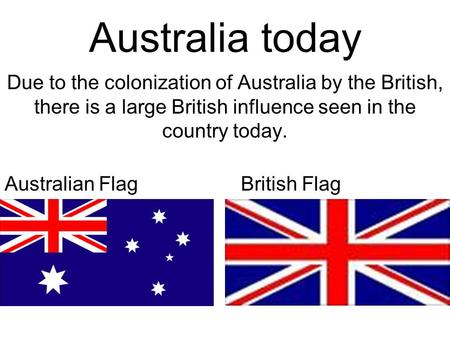 Australia today Due to the colonization of Australia by the British, there is a large British influence seen in the country today. <strong>Australian</strong> FlagBritish.
