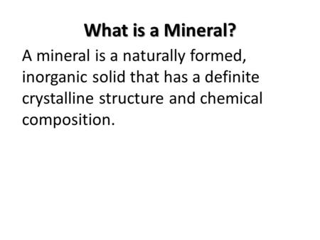 What is a Mineral? A mineral is a naturally formed, inorganic solid that has a definite crystalline structure and chemical composition.