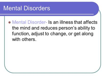Mental Disorders Mental Disorder- Is an illness that affects the mind and reduces person's ability to function, adjust to change, or get along with others.