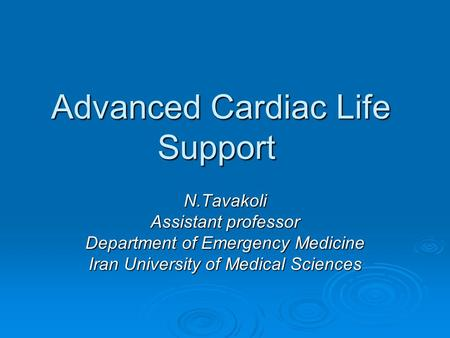 Advanced Cardiac Life Support N.Tavakoli Assistant professor Department of Emergency Medicine Iran University of <strong>Medical</strong> Sciences.