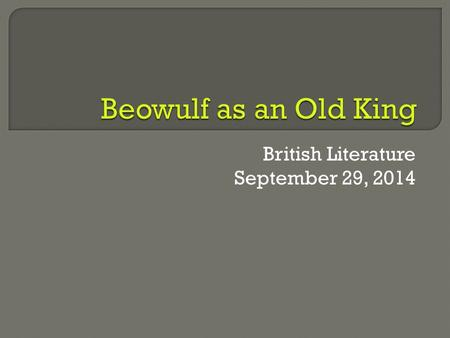 British Literature September 29, 2014.  Students will be able to distinguish the changes between Beowulf as a young man and as an old man through his.