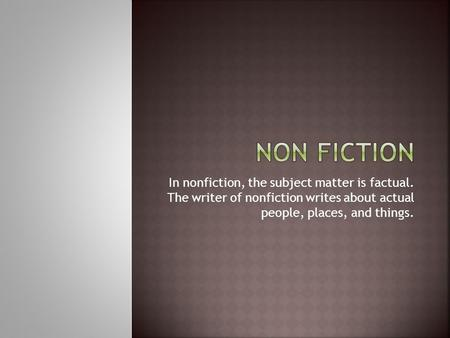 In nonfiction, the subject matter is factual. The writer of nonfiction writes about actual people, places, and things.