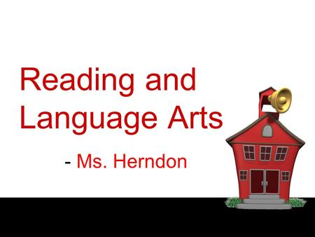 Reading and Language Arts - Ms. Herndon. HOMEWORK and TESTS Time is given in class. Homework reflects what will be on test Assignments:-written in planner.